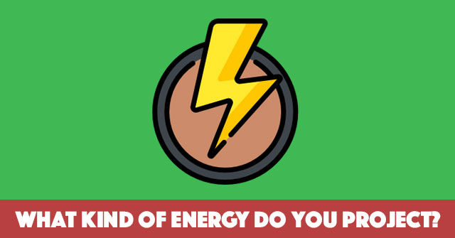 What Kind Of Energy Do You Project?