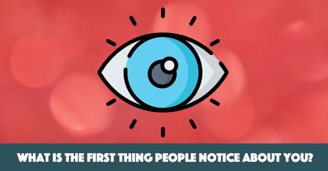 What Is The First Thing People Notice About You?