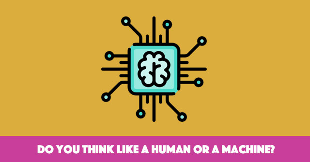 Do You Think Like A Human Or A Machine?