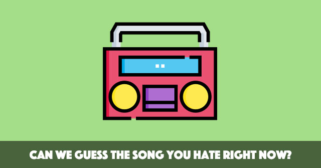 Can We Guess The Song You Hate Right Now?